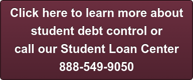 Click here to learn more about  student debt control or  call our Student Loan Center 888-549-9050